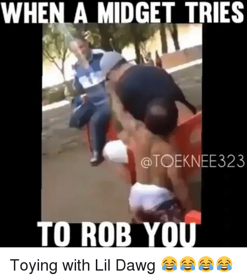 midgets: WHEN A MIDGET TRIES  a TOEKNEE323  TO ROB YOU Toying with Lil Dawg 😂😂😂😂