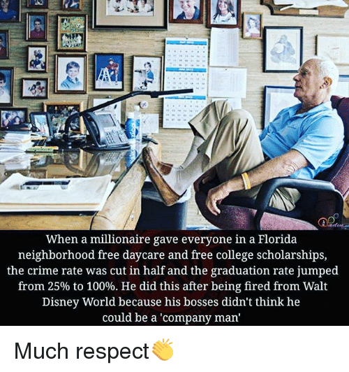 Anaconda, College, and Crime: When a millionaire gave everyone in a Florida  neighborhood free daycare and free college scholarships,  the crime rate was cut in half and the graduation rate jumped  from 25% to 100%. He did this after being fired from Walt  Disney World because his bosses didn't think he  could be a 'company man Much respect👏