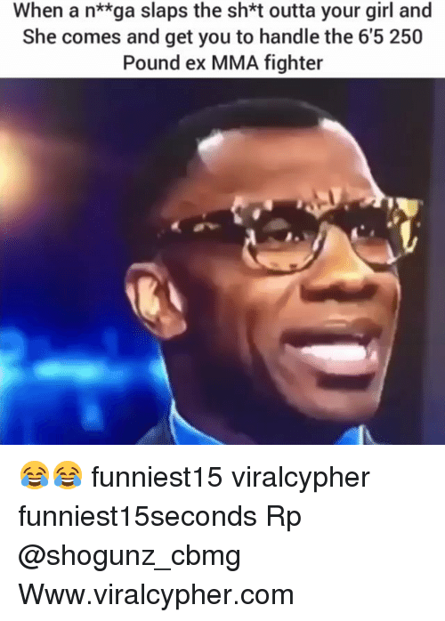 Funny, Girl, and Your Girl: When a n**ga slaps the sh*t outta your girl and  She comes and get you to handle the 6'5 250  Pound ex MMA fighter 😂😂 funniest15 viralcypher funniest15seconds Rp @shogunz_cbmg Www.viralcypher.com