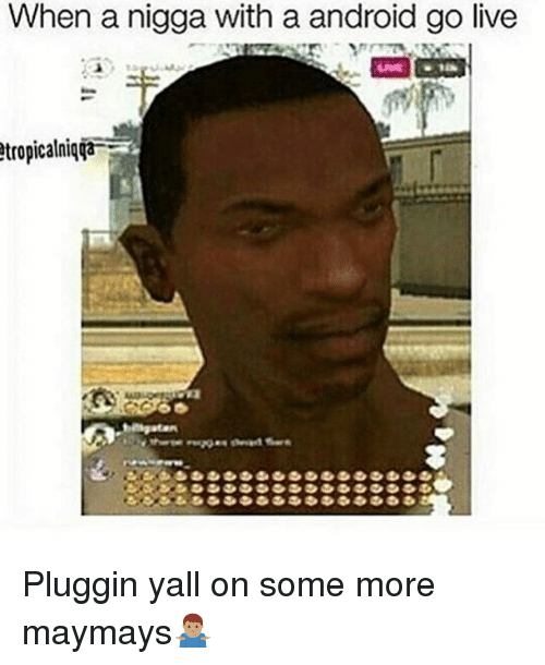 Maymays: When a nigga with a android go live  tropicalniqTa Pluggin yall on some more maymays🤷🏽♂️