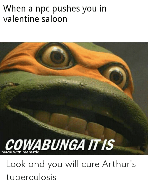 Arthurs: When a npc pushes you in  valentine saloon  COWABUNGA IT IS  made with mematic Look and you will cure Arthur's tuberculosis