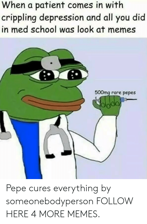 Pepes: When a patient comes in with  crippling depression and all you did  in med school was look at memes  500mg rare pepes Pepe cures everything by someonebodyperson FOLLOW HERE 4 MORE MEMES.