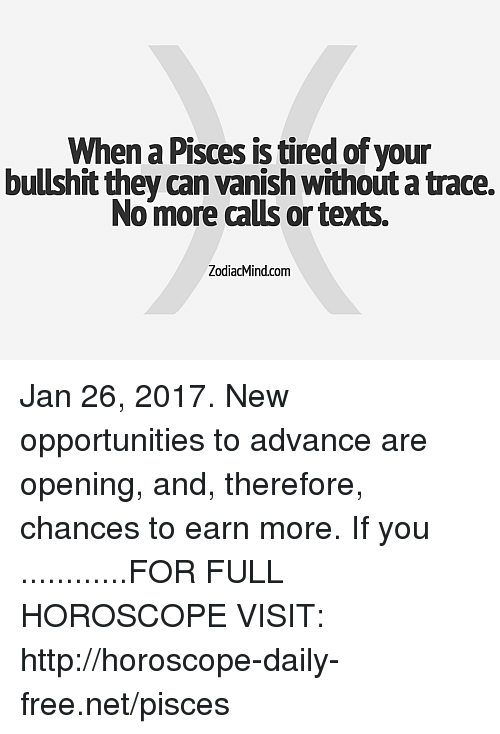 Vanishment: When a Pisces is tired of your  bullshit they can vanish without a trace.  Nomore calls or texts.  ZodiacMind.com Jan 26, 2017. New opportunities to advance are opening, and, therefore, chances to earn more. If you ............FOR FULL HOROSCOPE VISIT: http://horoscope-daily-free.net/pisces