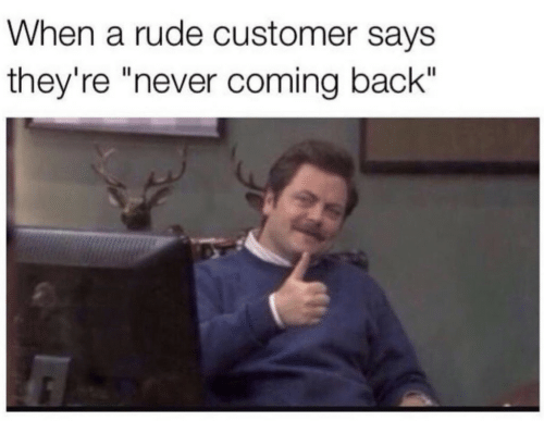 "Rude, Never, and Back: When a rude customer says  they're ""never coming back"""