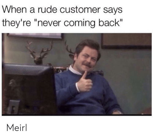 "Rude, Never, and MeIRL: When a rude customer says  they're ""never coming back"" Meirl"