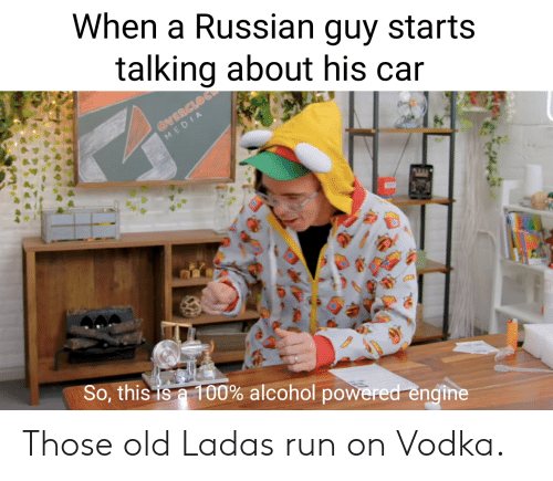 Run, Alcohol, and Vodka: When a Russian guy starts  talking about his car  @VERCLOCK  MEDIA  THT  So, this is a 100% alcohol powered engine Those old Ladas run on Vodka.