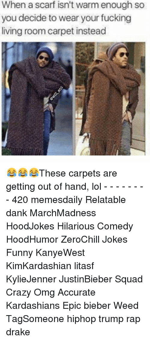 gets-out-of-hand: When a scarf isn't warm enough so  you decide to wear your fucking  living roomcarpet instead 😂😂😂These carpets are getting out of hand, lol - - - - - - - - 420 memesdaily Relatable dank MarchMadness HoodJokes Hilarious Comedy HoodHumor ZeroChill Jokes Funny KanyeWest KimKardashian litasf KylieJenner JustinBieber Squad Crazy Omg Accurate Kardashians Epic bieber Weed TagSomeone hiphop trump rap drake