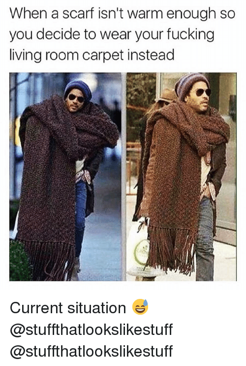 Fucking, Funny, and Living: When a scarf isn't warm enough so  you decide to wear your fucking  living room carpet instead Current situation 😅@stuffthatlookslikestuff @stuffthatlookslikestuff