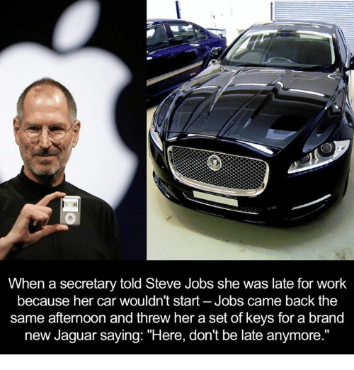 """Dont Be Late: When a secretary told Steve Jobs she was late for work  because her car wouldn't start-Jobs came back the  same afternoon and threw her a set of keys for a brand  new Jaguar saying: """"Here, don't be late anymore."""""""