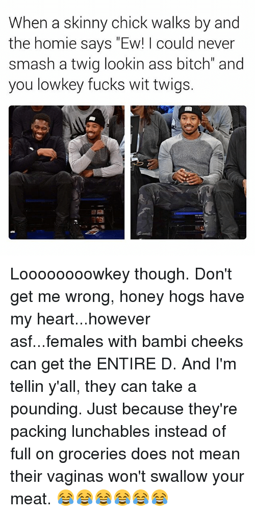 "Meate: When a skinny chick walks by and  the homie says ""Ew! I could never  smash a twig lookin ass bitch"" and  you lowkey fucks wit twigs. Loooooooowkey though. Don't get me wrong, honey hogs have my heart...however asf...females with bambi cheeks can get the ENTIRE D. And I'm tellin y'all, they can take a pounding. Just because they're packing lunchables instead of full on groceries does not mean their vaginas won't swallow your meat. 😂😂😂😂😂😂"