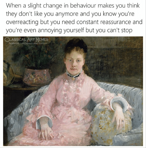 Facebook, Memes, and facebook.com: When a slight change in behaviour makes you think  they don't like you anymore and you know you're  overreacting but you need constant reassurance and  you're even annoying yourself but you can't stop  CLASSICAL ART MEMES  facebook.com/classicalartmemes