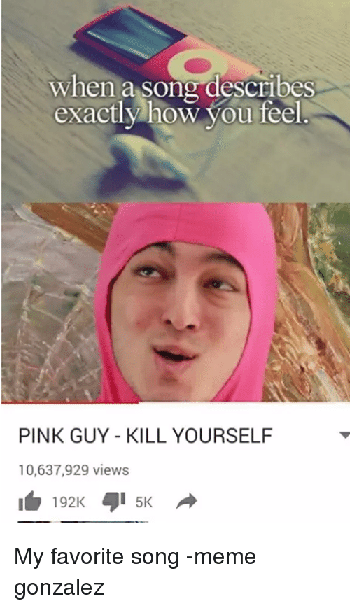 Pink Guy: when a song describes  exactly how you feel  PINK GUY KILL YOURSELF  10,637,929 views  192K 5K My favorite song -meme gonzalez