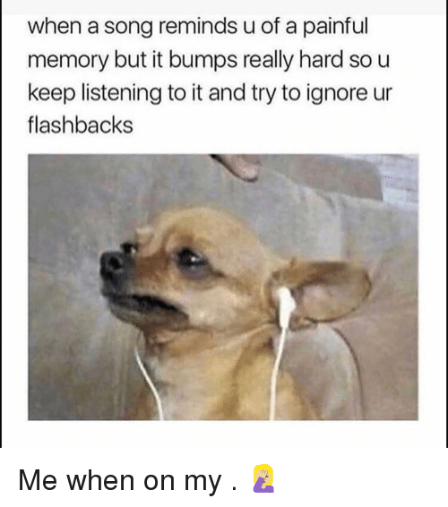Funny, A Song, and Song: when a song reminds u of a painful  memory but it bumps really hard so u  keep listening to it and try to ignore ur  flashbacks Me when on my . 🤦🏼♀️