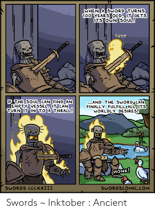 100 Years: WHEN A SWORD TURNS  100 YEARS OLD, IT GETS  DTS OWN SOUL!  CUT?  にこご0  IF THE SOUL CAN FIND AN  EMPTY VESSEL, IT CAN  TURN IT IN TO A THRALL!  ...AND THE SWORD CAN  FINALLY FULFILL ALL ITS  WORLDLY DESIRES!  HONK!  SWORDS CCCXXIII  SWORDSCOMIC.COM Swords ~ Inktober : Ancient