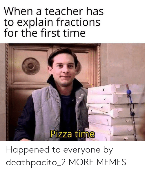 pizza time: When a teacher has  to explain fractions  for the first time  Pizza time Happened to everyone by deathpacito_2 MORE MEMES