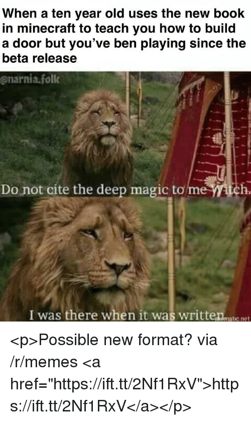 """A Ten: When a ten year old uses the new book  in minecraft to teach you how to build  a door but you've ben playing since the  beta release  @narnia.foll  Do not cite the deep magic to me tch.  I was there when it was writteanatie net <p>Possible new format? via /r/memes <a href=""""https://ift.tt/2Nf1RxV"""">https://ift.tt/2Nf1RxV</a></p>"""