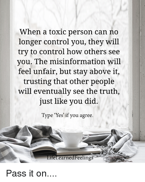 """Passe: When a toxic person can no  longer control you, they will  try to control how others see  you. The misinformation will  feel unfair, but stay above it,  trusting that other people  will eventually see the truth,  just like you did  Type """"Yes' if you agree.  feLearnedFeelings Pass it on...."""