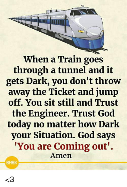Jump Off: When a Train goes  through a tunnel and it  gets Dark, you don't throw  away the Ticket and jump  off. You sit still and Trust  the Engineer. Trust God  today no matter how Dark  your Situation. God says  You are Coming out'.  Amen  BHBK <3