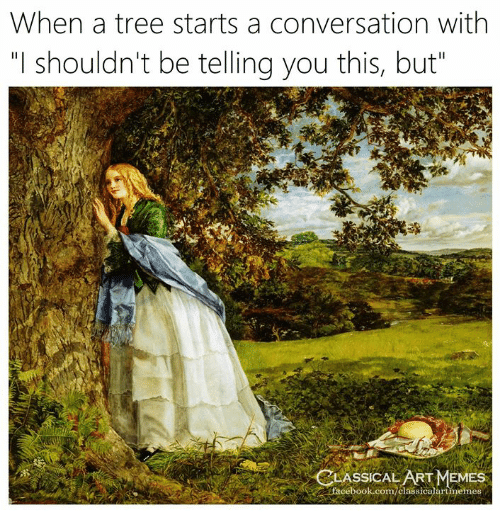 "Facebook, Memes, and facebook.com: When a tree starts a conversation with  ""I shouldn't be telling you this, but  LASSİCAL ART MEMES  facebook.com/classicalartmemes"