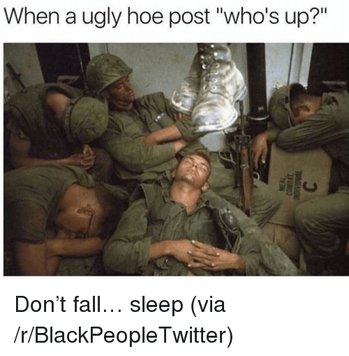 """ugly hoe: When a ugly hoe post """"who's up?"""" <p>Don&rsquo;t fall&hellip; sleep (via /r/BlackPeopleTwitter)</p>"""