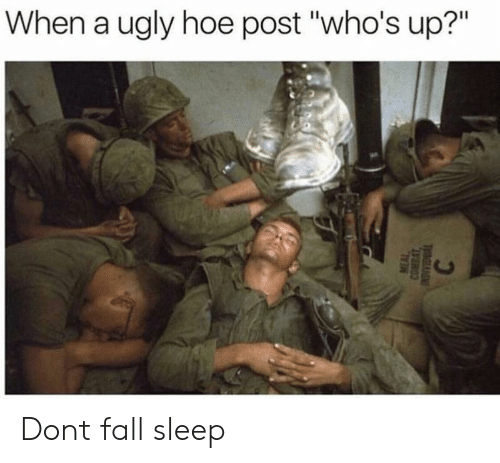 """ugly hoe: When a ugly hoe post """"who's up?"""" Dont fall sleep"""