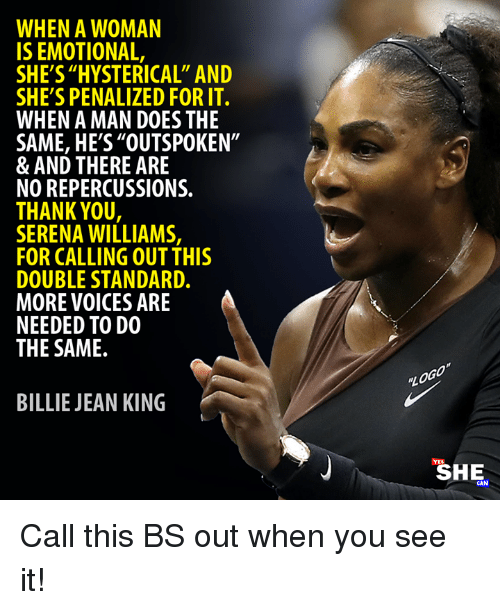 "When you see it: WHEN A WOMAN  IS EMOTIONAL,  SHE'S ""HYSTERICAL"" AND  SHE'S PENALIZED FOR IT.  WHEN A MAN DOES THE  SAME, HE'S""OUTSPOKEN""  & AND THERE ARE  NO REPERCUSSIONS.  THANK YOU  SERENA WILLIAMS,  FOR CALLING OUT THIS  DOUBLE STANDARD.  MORE VOICES ARE  NEEDED TO DO  THE SAME.  BILLIE JEAN KING  SHE  CAN Call this BS out when you see it!"