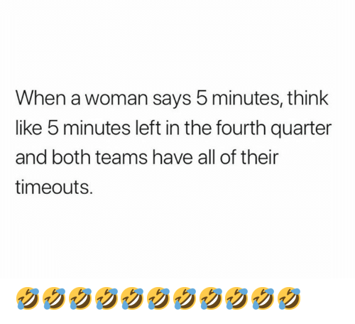 Nfl, Think, and Woman: When a woman says 5 minutes, think  like b minutes left in the fourth quarter  and both teams have all of their  timeouts. 🤣🤣🤣🤣🤣🤣🤣🤣🤣🤣🤣