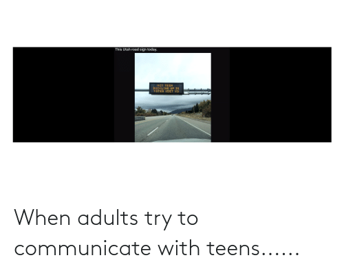 Communicate: When adults try to communicate with teens......