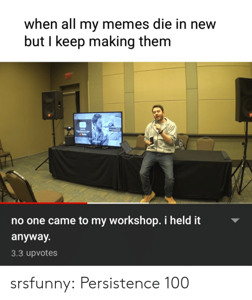 Memes, Tumblr, and Blog: when all my memes die in new  but I keep making them  no one came to my workshop. i held it  anyway.  3.3 upvotes srsfunny:  Persistence 100