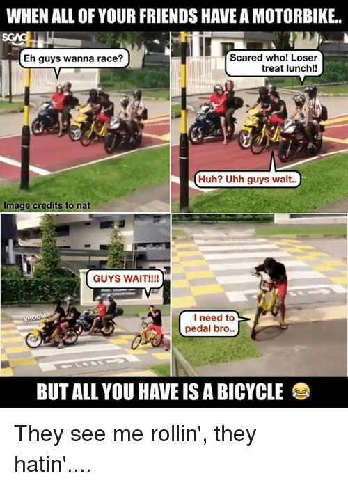 rollins: WHEN ALL OF YOUR FRIENDS HAVE A MOTORBIKE.  Scared who! Loser  HEh guys wanna race?  treat lunch!!  Huh? Uhh guys wait..  Image credits to nat  GUYS WAIT!!!!  I need to  pedal bro  BUT ALL YOU HAVE IS A BICYCLE They see me rollin', they hatin'....