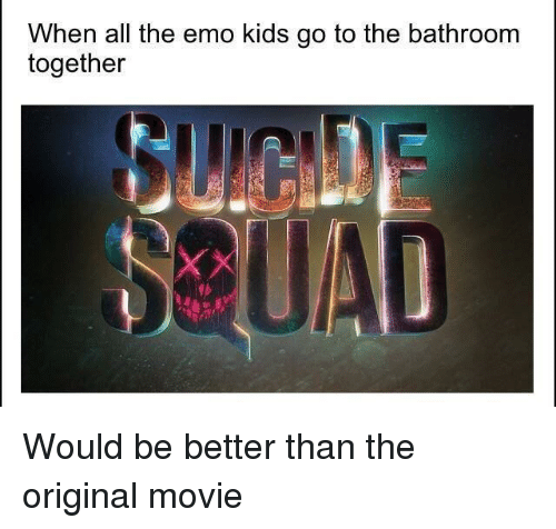 emo kids: When all the emo kids go to the bathroom  together  苣 <p>Would be better than the original movie</p>