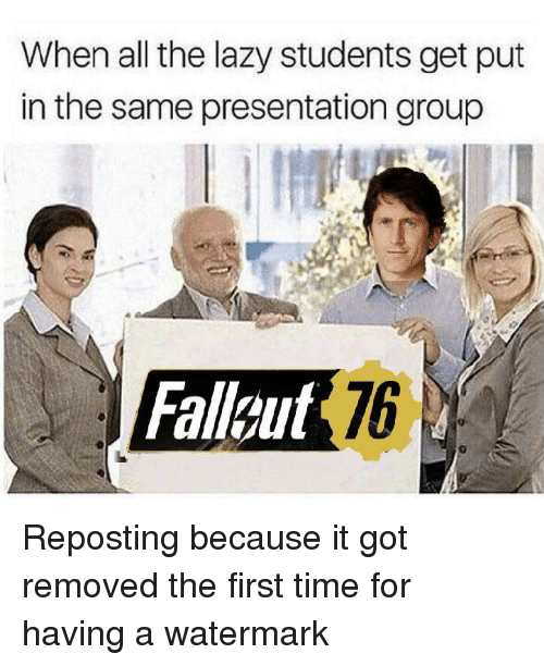 watermark: When all the lazy students get put  in the same presentation group  Falleut 76 Reposting because it got removed the first time for having a watermark