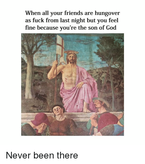 Friends, God, and Fuck: When all your friends are hungover  as fuck from last night but you feel  fine because you're the son of God Never been there