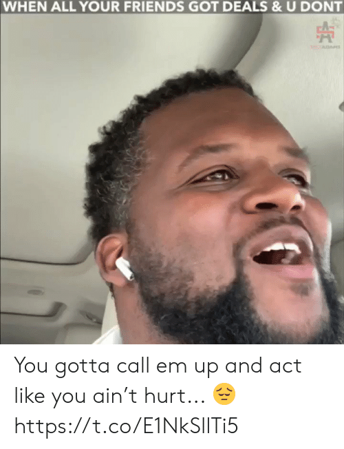 All Your Friends: WHEN ALL YOUR FRIENDS GOT DEALS & U DONT You gotta call em up and act like you ain't hurt... 😔 https://t.co/E1NkSllTi5