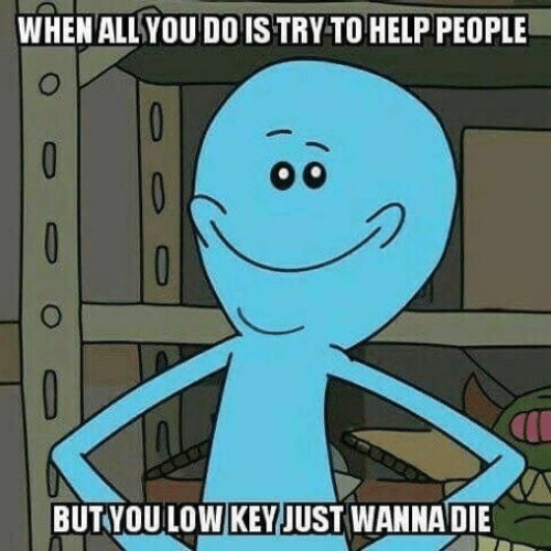 Help, You, and People: WHEN ALLYOU DO IS TRY TO HELP PEOPLE  BUT YOU LOW KEYJUST WANNADIE