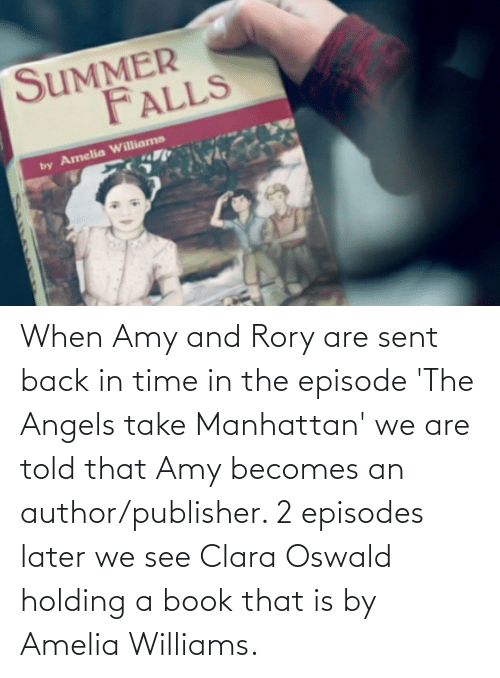 oswald: When Amy and Rory are sent back in time in the episode 'The Angels take Manhattan' we are told that Amy becomes an author/publisher. 2 episodes later we see Clara Oswald holding a book that is by Amelia Williams.