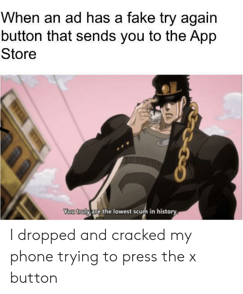 App Store: When an ad has a fake try again  button that sends you to the App  Store  You truly are the lowest scum in history. I dropped and cracked my phone trying to press the x button