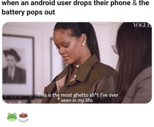 Android, Ghetto, and Life: when an android user drops their phone & the  battery pops out  VOGU  This is the most ghetto sh*t I've ever  seen in my life. 🐸☕️
