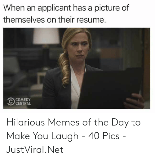 Resume: When an applicant has a picture of  themselves on their resume.  COMEDY  CENTRAL Hilarious Memes of the Day to Make You Laugh - 40 Pics - JustViral.Net