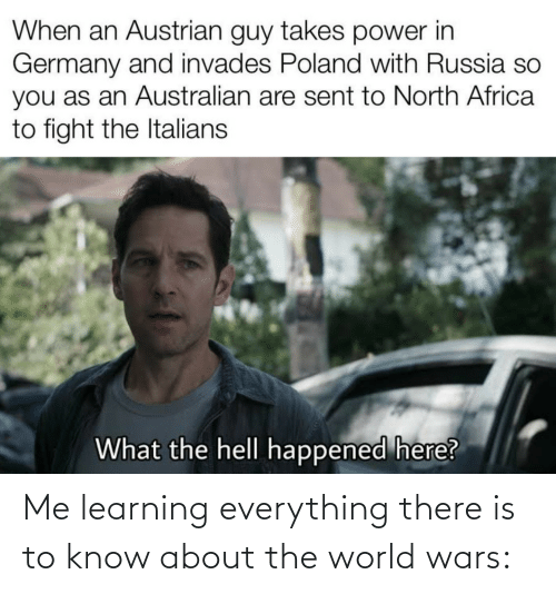 Learning: When an Austrian guy takes power in  Germany and invades Poland with Russia so  you as an Australian are sent to North Africa  to fight the Italians  What the hell happened here? Me learning everything there is to know about the world wars: