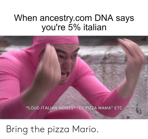 "Ancestry: When ancestry.com DNA says  you're 5% italian  *LOUD ITALIAN NOISES ""EY PIZZA MAMA"" ETC Bring the pizza Mario."