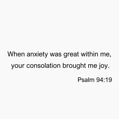 Consolation: When anxiety was great within me,  your consolation brought me joy  Psalm 94:19