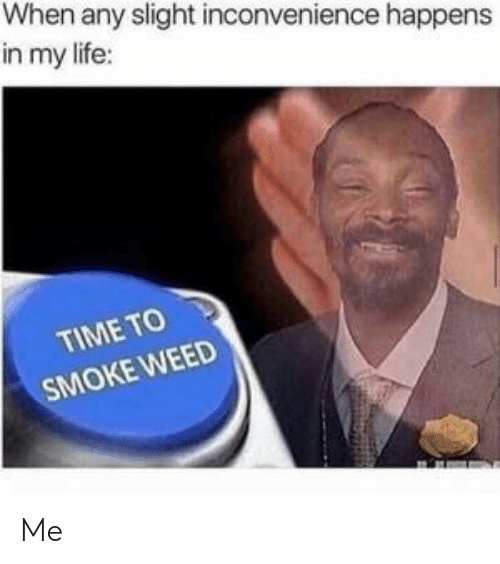 Smoke Weed: When any slight inconvenience happens  in my life:  TIME TO  SMOKE WEED Me