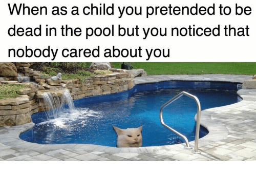 About You: When as a child you pretended to be  dead in the pool but you noticed that  nobody cared about you