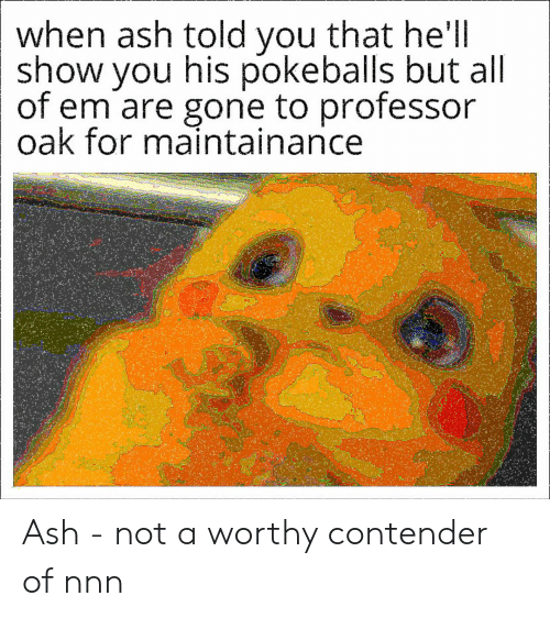 Ash, Dank Memes, and Hell: when ash told you that he'll  show you his pokeballs but all  of em are gone to professor  oak for maintainance Ash - not a worthy contender of nnn