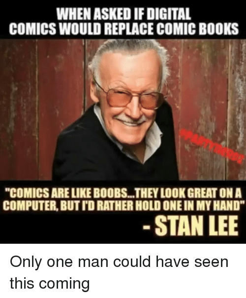 "Books, Stan, and Stan Lee: WHEN ASKED IF DIGITAL  COMICS WOULD REPLACE COMIC BOOKS  ""COMICS ARE LIKE BOOBS...THEY LOOK GREAT ON A  COMPUTER, BUT TD RATHER HOLD ONE IN MY HAND""  STAN LEE Only one man could have seen this coming"