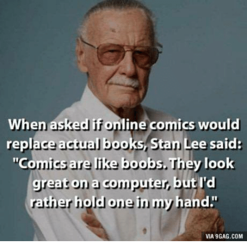 """9gag, Books, and Stan: When asked if online comics would  replace actual books, Stan Lee said:  """"Comics are like boobs. They look  great on a computer, but I'd  ne  rather hold o  in m  y hand.""""  VIA 9GAG.COM"""