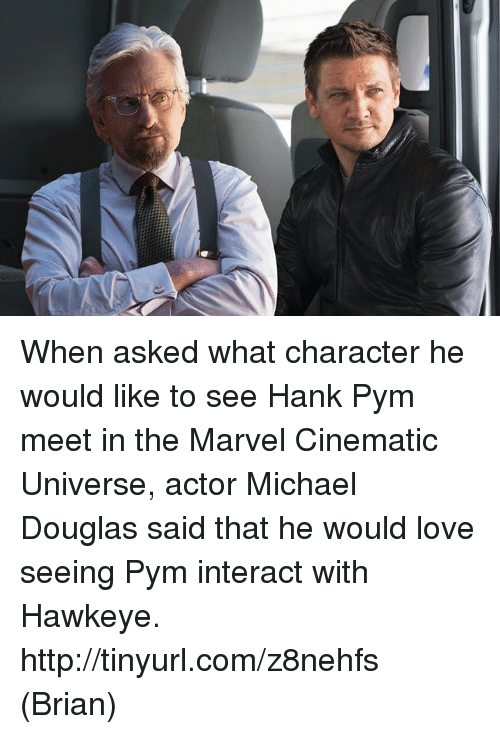 michael douglas: When asked what character he would like to see Hank Pym meet in the Marvel Cinematic Universe, actor Michael Douglas said that he would love seeing Pym interact with Hawkeye. http://tinyurl.com/z8nehfs  (Brian)
