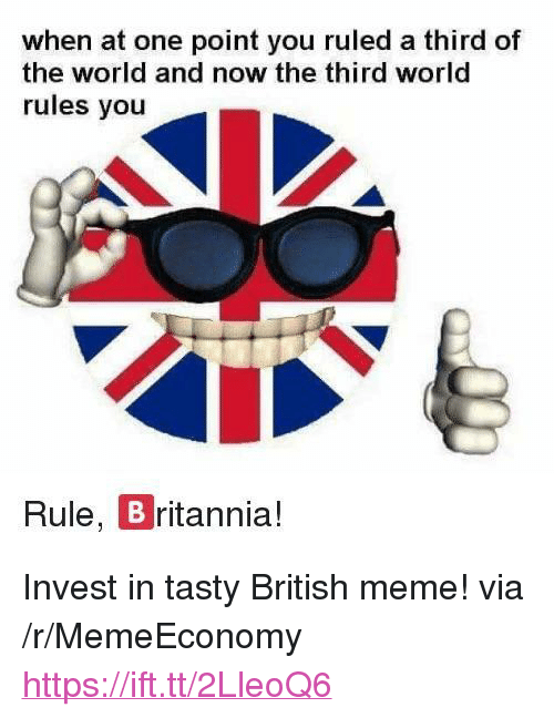 """Meme, World, and British: when at one point you ruled a third of  the world and now the third world  rules you  Rule, B ritannia! <p>Invest in tasty British meme! via /r/MemeEconomy <a href=""""https://ift.tt/2LleoQ6"""">https://ift.tt/2LleoQ6</a></p>"""