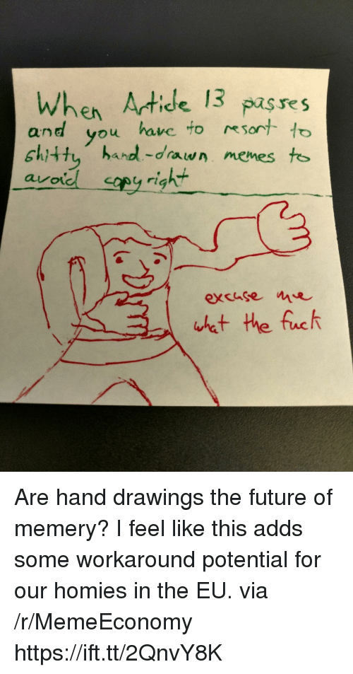Future, Drawings, and Via: When Atide 13 pases  and you have to to  shitty hand-drawn menes too  kt  avo  excusee Are hand drawings the future of memery? I feel like this adds some workaround potential for our homies in the EU. via /r/MemeEconomy https://ift.tt/2QnvY8K